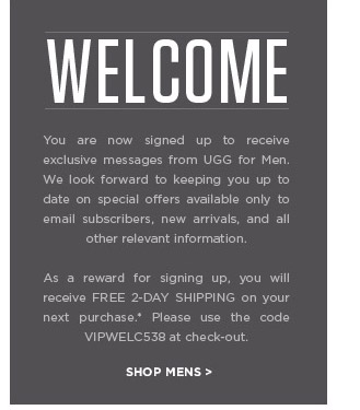 WELCOME. You are now signed up to receive exclusive messages from UGG for Men. We look forward to keeping you up to date on special offers available only to email subscribers, new arrivals, and all other relevant information. As a reward for signing up, you will receive FREE 2-DAY SHIPPING on your next purchase.* Please use the code VIPWELC538 at check-out. SHOP MENS >