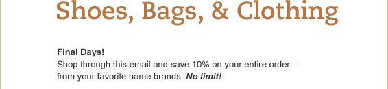 Final Days! Shop through this email and save 10% on your entire order - from your favorite name brands. No limit!
