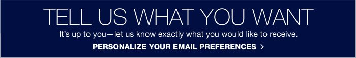 TELL US WHAT YOU WANT. It's up to you - let us know exactly what you would like to receive. PERSONALIZE YOUR EMAIL PREFERENCES.