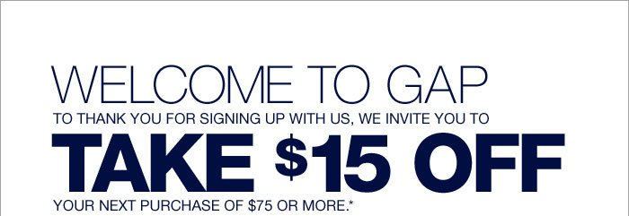 WELCOME TO GAP. To thank you for signing up with us, we invite you to TAKE $15 OFF YOUR NEXT PURCHASE OF $75 OR MORE.*