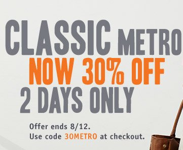 CLASSIC METRO NOW 30% OFF 2 DAYS ONLY. Offer ends 8/12. Use code 30METRO at checkout.