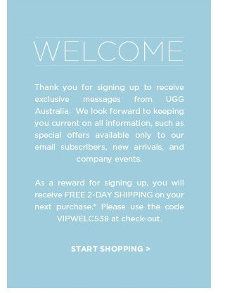 WELCOME. Thank you for signing up to receive exclusive messages from UGG Australia. We look forward to keeping you current on all information, such as special offers available only to our email subscribers, new arrivals, and company events. As a reward for signing up, you will receive FREE 2-DAY SHIPPING on your next purchase.* Please use the code VIPWELC538 at check-out. START SHOPPING >