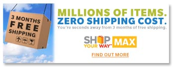 MILLIONS OF ITEMS. ZERO SHIPPING COST. You're seconds away from 3 months of free shipping. SHOP YOUR WAY(SM) MAX | FIND OUT MORE