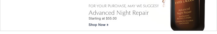 For your purchase, may we suggest: Advanced Night Repair Starting at $55.00 Shop Now »