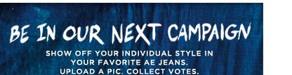 Be In Our Next Campaign | Show Off Your Individual Style In Your Favorite Ae Jeans. | Upload A Pic. Collect Votes.