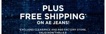 Plus Free Shipping* On Ae Jeans! | *Excludes clearance and AEO	 factory store. | Valid now thru 8.9