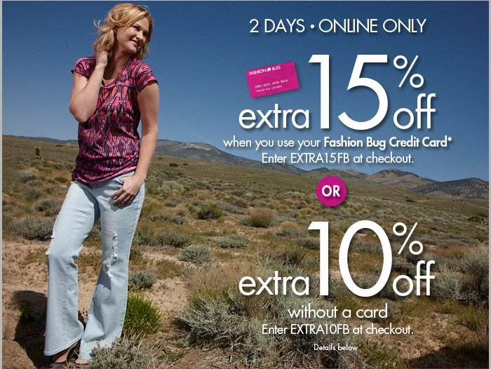Extra 15% off your purchase when you use your Fashion Bug Credit Card* or Extra 10% off without card. Enter  EXTRA15FB or EXTRA10FB at checkout.