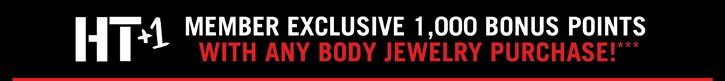 HT+1 MEMBER EXCLUSIVE 1,000 BONUS POINTS WITH ANY BODY JEWELRY PURCHASE!***