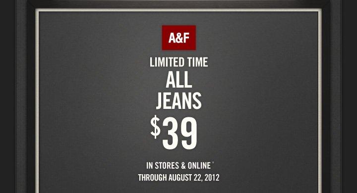 A&F LIMITED TIME ALL JEANS $39  IN STORES & ONLINE* THROUGH AUGUST 22, 2012