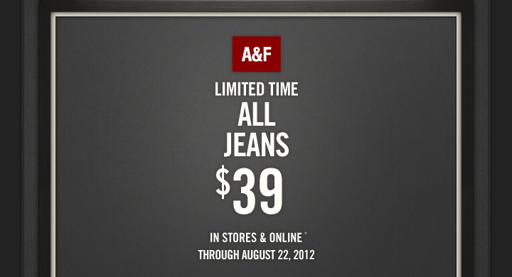 A&F LIMITED TIME ALL JEANS $39 