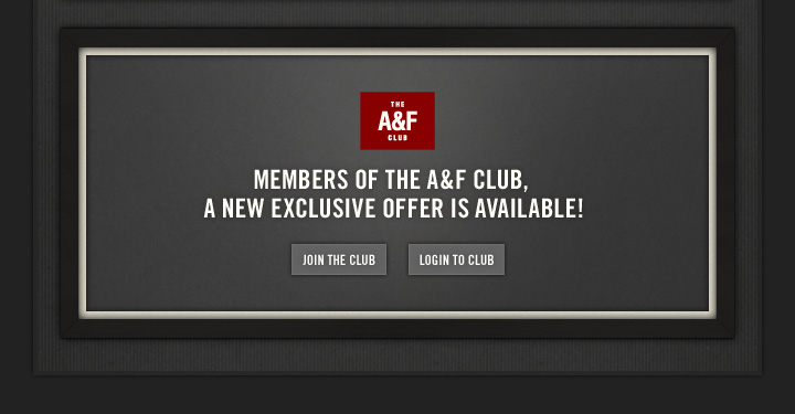 THE A&F CLUB MEMBERS OF THE  A&F CLUB, A NEW EXCLUSIVE OFFER IS AVAILABLE!     JOIN THE CLUB LOGIN TO CLUB