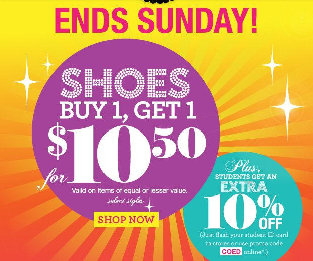 Ends Sunday! Shoes Buy 1, Get 1 for $10.50. Valid on items of equal or lesser value.  SHOP NOW. Plus, Students get an extra 10% off (Just flash your student ID card in stores or use promo code [COED] online.)