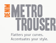 DENIM METRO TROUSER. Flatters your curves.Accentuates your style.