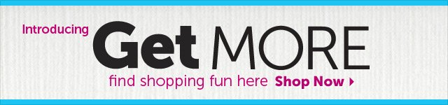 Introducing Get MORE - find shopping fun here - Shop Now