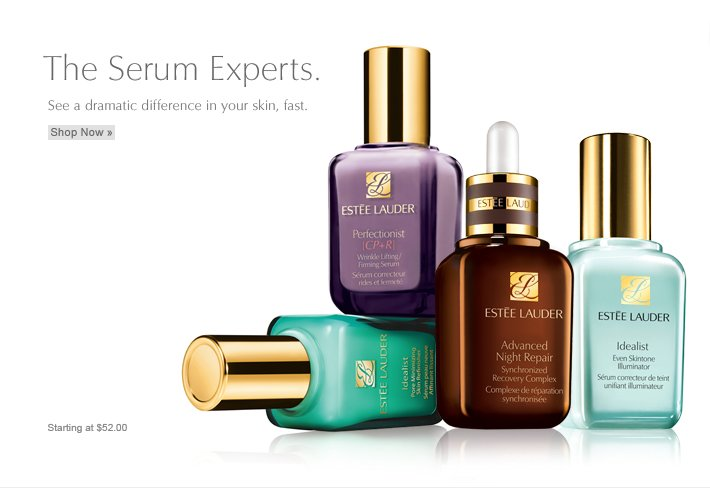 The experts are in. See a dramatic difference in your skin, fast. Turn to Este Lauder, the Serum Experts. Starting at $52.00 Find Your Serum »