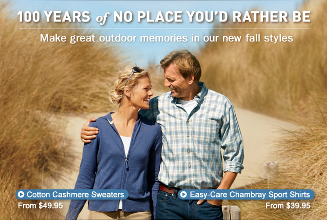 100 Years of No Place You'd Rather Be. Make great outdoor memories in our new fall styles.