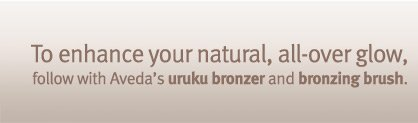 To enhance your natural, all-over glow, follow with Aveda's uruku bronzer and bronzing brush. shop now.