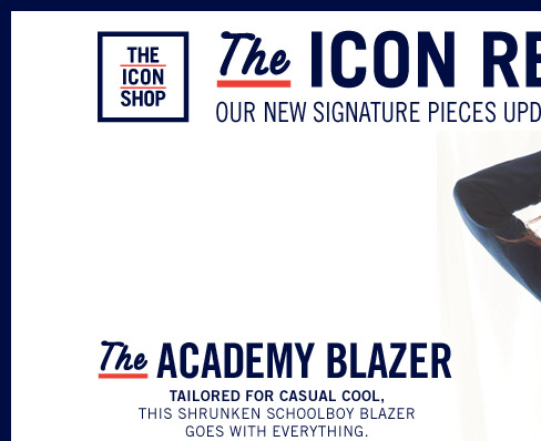 THE ICON SHOP. The ICON REDEFINED. OUR NEW SIGNATURE PIECES UPDATED WITH A MODERN TWIST. The ACADEMY BLAZER. TAILORED FOR CASUAL COOL, THIS SHRUNKEN SCHOOLBOY BLAZER GOES WITH EVERYTHING.
