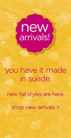 new arrivals! you have it made in suede. new fall styles are here. shop new arrivals
