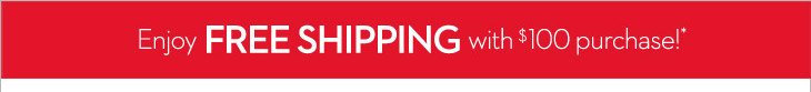 Enjoy FREE SHIPPING with $100 Purchase!*