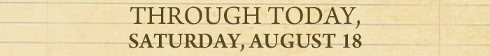 Through Tomorrow, Saturday, August 18