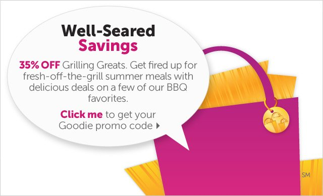 Well-Seared Savings - 35% OFF Grilling Greats. Get fired up for fresh-off-the-grill summer meals with delicious deals on a few of our BBQ favorites. Click me to get your Goodie promo code