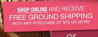 Shop Online and recieve Free Ground Shipping with any purchas of $75 or more.
