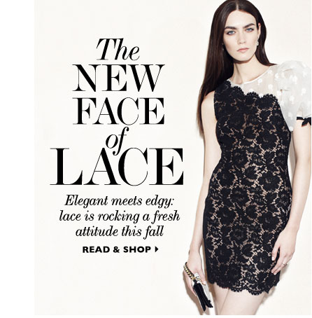THE NEW FACE OF LACE: Elegant meets edgy: lace is rockng a fresh attitude this fall. READ & SHOP