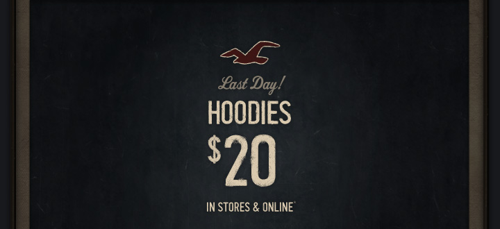 Last Day! HOODIES $20 IN STORES  & ONLINE*