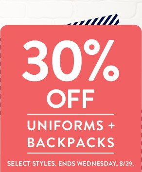 30% OFF UNIFORMS + BACKPACKS. SELECT STYLES. ENDS WEDNESDAY, 8/29.