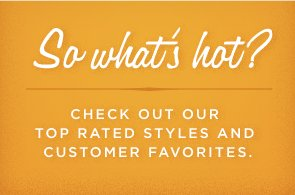CHECK OUT OUR TOP RATED STYLES AND CUSTOMER FAVORITES