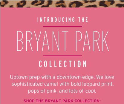 INTRODUCING THE BRYANT PARK COLLECTION. UPTOWN PREP WITH A DOWNTOWN EDGE. WE LOVE SOPHISTICATED CAMEL WITH BOLD LEOPARD PRINT, POPS OF PINK, AND LOTS OF COOL. SHOP THE BRYANT PARK COLLECTION: