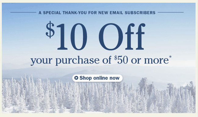 A Special Thank-You for New Email Subscribers. $10 Off your purchase of $50 or more.* Details below.