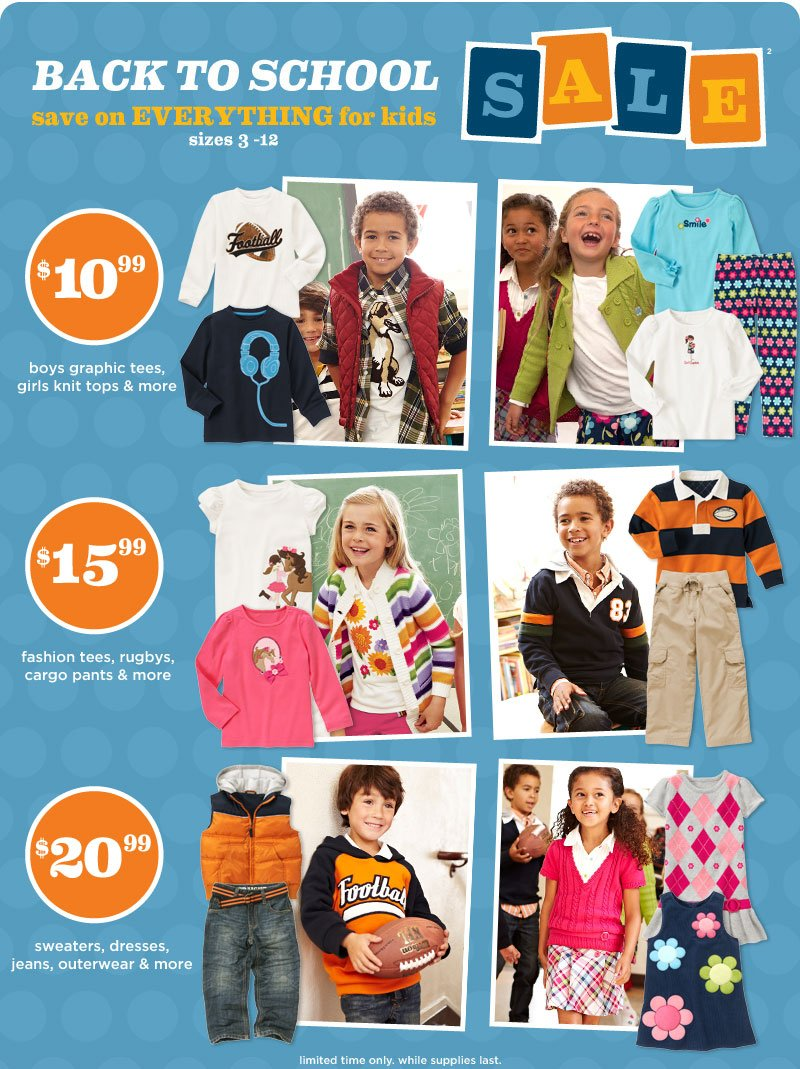 Back To School Sale(2). Save on everything for kids. sizes 3-12. $10.99 boys graphic tees, girls knit tops & more. $15.99 rugbys, woven shorts, cargo pants & more. $20.99 sweaters, dresses, jeans, outerwear & more. limited time only. while supplies last.