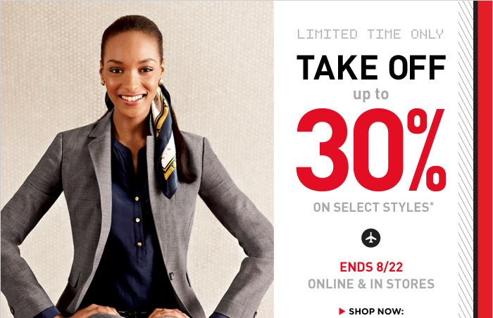 LIMITED TIME ONLY TAKE OFF UP TO 30% ON SELECT STYLES* | ENDS 8/22 ONLINE & IN STORES | SHOP NOW