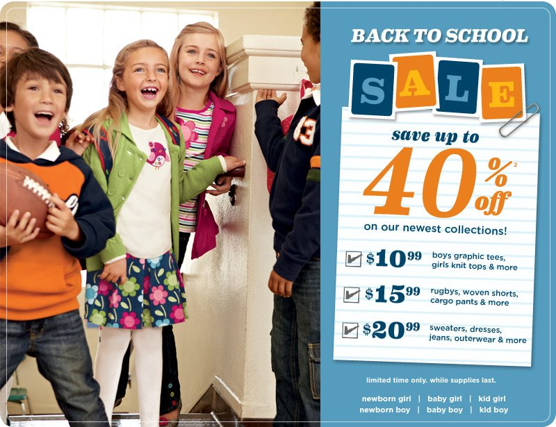 Back to School Sale. Save up to 40% off(2) on our newest collections! $10.99 boys graphic tees, girls knit tops & more. $15.99 rugbys, woven shorts, cargo pants & more. $20.99 sweaters, dresses, jeans, outerwear & more. Limited time only. While supplies last.