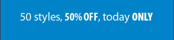 50 Styles, 50% OFF, today ONLY