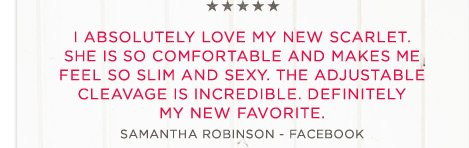 I absolutely love my new Scarlet. She is so comfortable and makes me feel so slim and sexy. The adjustable cleavage is incredible. Definitely my new favorite. | Samantha Robinson - Facebook