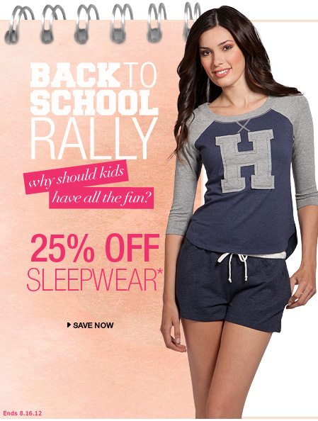 BACK TO SCHOOL RALLY why should kids have all the fun? 25% OFF SLEEPWEAR* > SAVE NOW