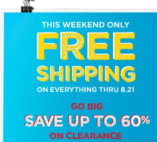 This Weekend Only | Free Shipping | On Everything Thru 8.21 | Go Big | Save Up To 60% On Clearance