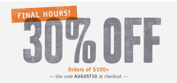 FINAL HOURS! 30% OFF ORDERS OF $100+! Use code AUGUST30 at checkout.