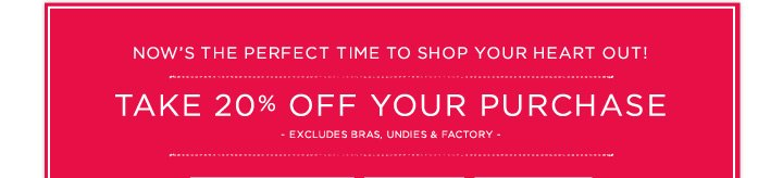 Now's The Perfect Time To Shop Your Heart Out! Take 20% Off Your Purchase - Excludes Bras, Undies & Factory -