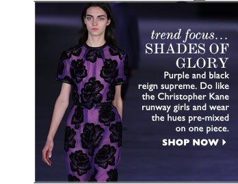 TREND FOCUS... SHADES OF GLORY – Purple and black reign supreme. Do like the Christopher Kane runway girls and wear the hues pre-mixed on one 
