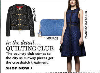 IN THE DETAIL... QUILTING CLUB – The country club comes to the city as runway pieces get the crosshatch treatment. SHOP NOW