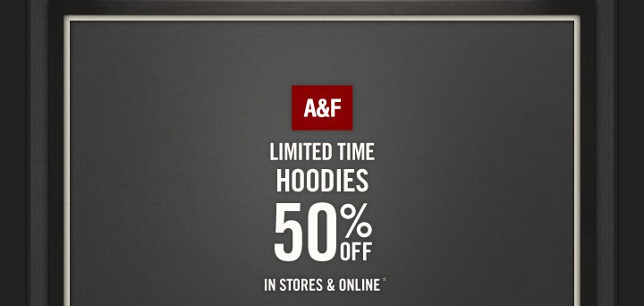 A&F LIMITED TIME HOODIES 50%  OFF IN STORES & ONLINE*