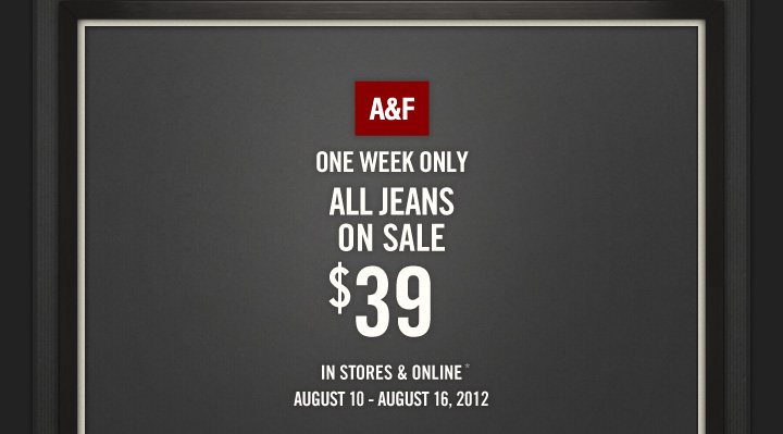 ONE WEEK ONLY ALL JEANS ON SALE $39 IN STORES & ONLINE* AUGUST 10 - AUGUST 16, 2012