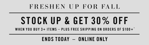 FRESHEN UP & GET 30% OFF When you buy 3+ items - plus free shipping on orders of $100+*. ENDS TODAY-ONLINE ONLY.