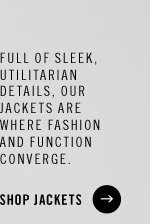 Full of sleek, utilitarian details, our Jackets are where fashion and function converge. SHOP JACKETS