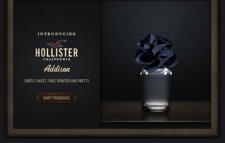 INTRODUCING HOLLISTER CALIFORNIA Addison SUBTLY SWEET, FREE SPIRITED AND PRETTY SHOP FREGRANCE