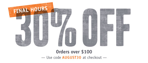 FINAL HOURS. 30% OFF Orders over $100. Use code AUGUST30 at checkout.